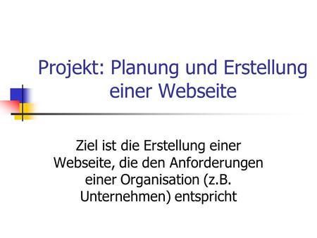Projekt: Planung und Erstellung einer Webseite Ziel ist die Erstellung einer Webseite, die den Anforderungen einer Organisation (z.B. Unternehmen) entspricht.