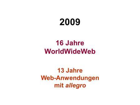 2009 16 Jahre WorldWideWeb 13 Jahre Web-Anwendungen mit allegro.