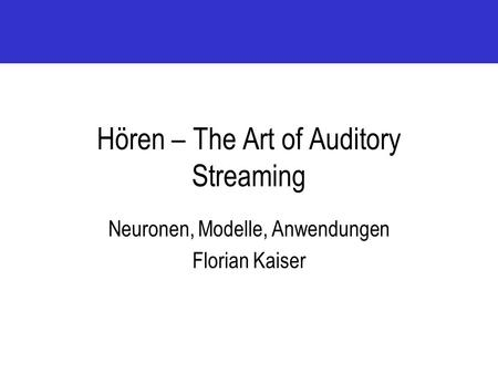 Hören – The Art of Auditory Streaming Neuronen, Modelle, Anwendungen Florian Kaiser.