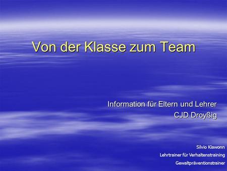 Von der Klasse zum Team Information für Eltern und Lehrer CJD Droyßig Silvio Klawonn Lehrtrainer für Verhaltenstraining Gewaltpräventionstrainer.