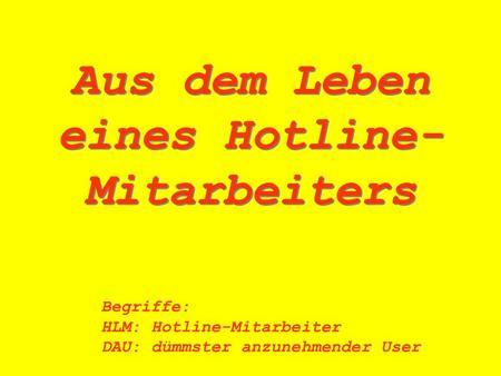Aus dem Leben eines Hotline- Mitarbeiters Begriffe: HLM:Hotline-Mitarbeiter DAU:dümmster anzunehmender User.