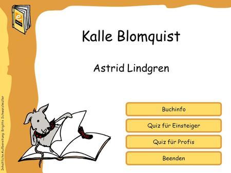 Inhaltliche Aufbereitung: Brigitte Schwarzlmüller Quiz für Einsteiger Quiz für Profis Buchinfo Astrid Lindgren Kalle Blomquist Beenden.